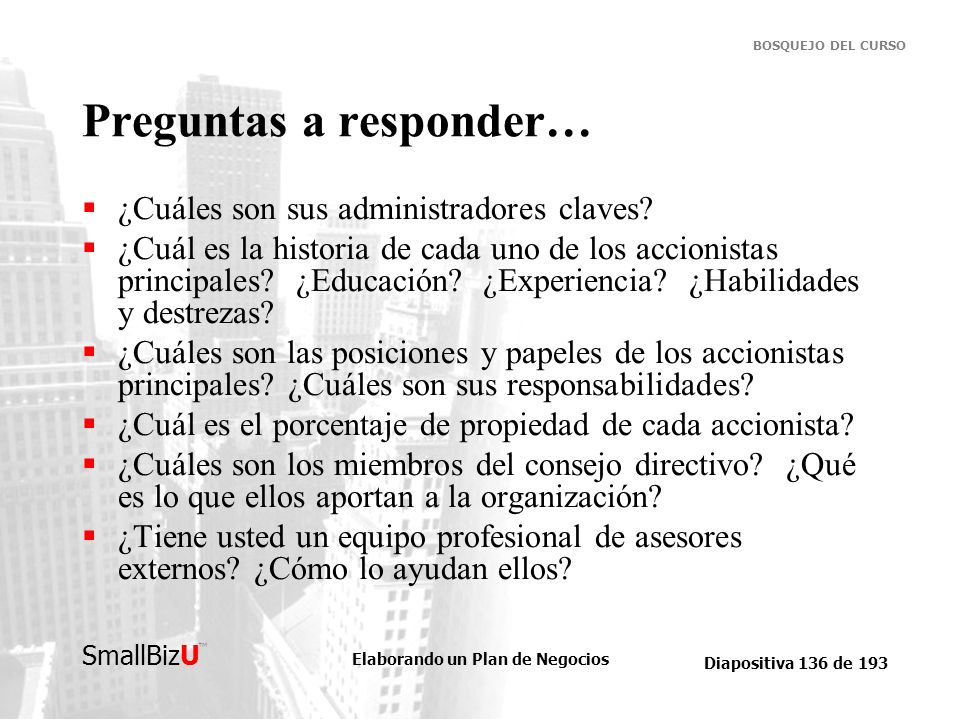 Elaborando un Plan de Negocios Diapositiva 136 de 193 SmallBizU BOSQUEJO DEL CURSO Preguntas a responder… ¿Cuáles son sus administradores claves? ¿Cuá