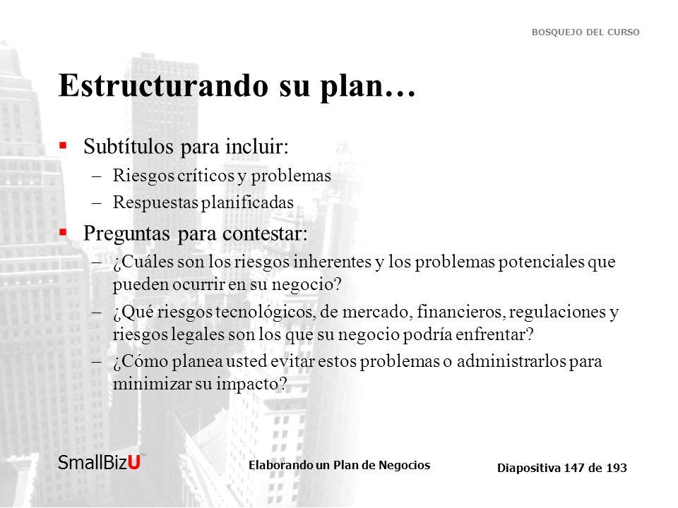Elaborando un Plan de Negocios Diapositiva 147 de 193 SmallBizU BOSQUEJO DEL CURSO Estructurando su plan… Subtítulos para incluir: –Riesgos críticos y