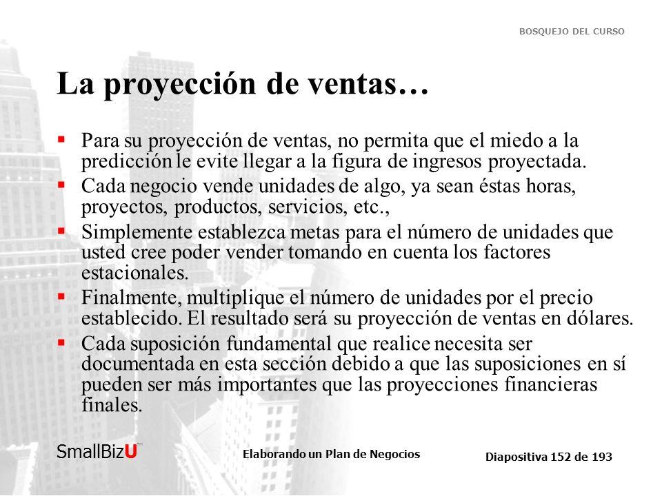 Elaborando un Plan de Negocios Diapositiva 152 de 193 SmallBizU BOSQUEJO DEL CURSO La proyección de ventas… Para su proyección de ventas, no permita q