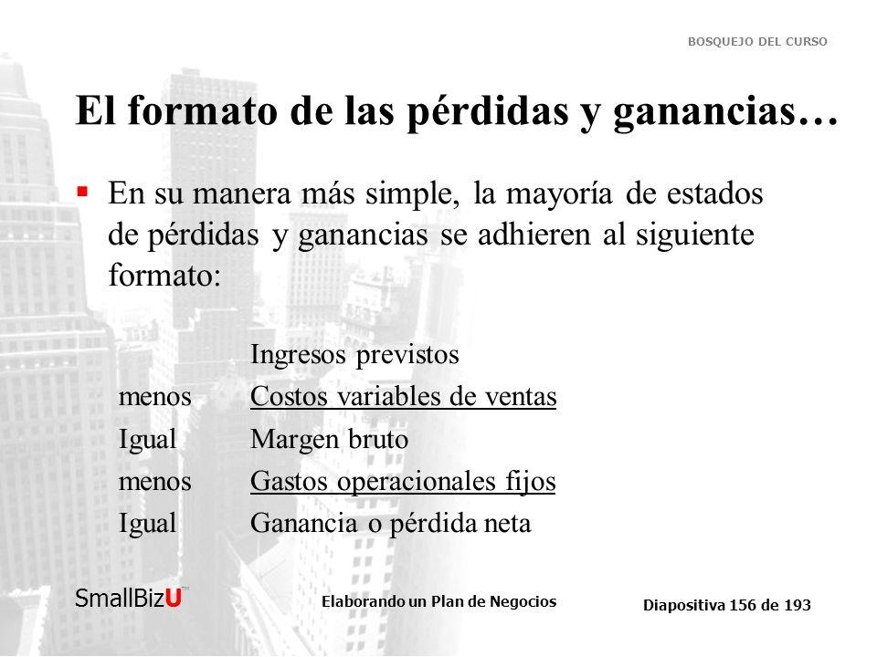 Elaborando un Plan de Negocios Diapositiva 156 de 193 SmallBizU BOSQUEJO DEL CURSO El formato de las pérdidas y ganancias… En su manera más simple, la