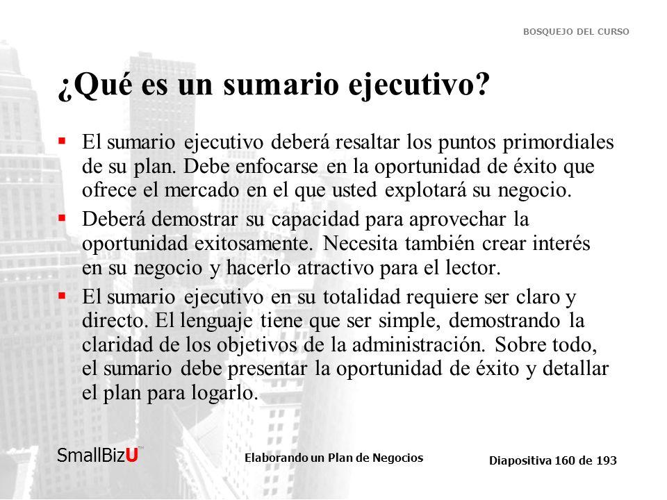 Elaborando un Plan de Negocios Diapositiva 160 de 193 SmallBizU BOSQUEJO DEL CURSO ¿Qué es un sumario ejecutivo? El sumario ejecutivo deberá resaltar