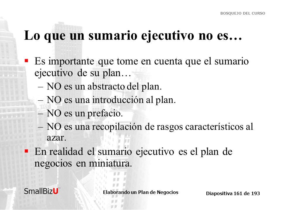 Elaborando un Plan de Negocios Diapositiva 161 de 193 SmallBizU BOSQUEJO DEL CURSO Lo que un sumario ejecutivo no es… Es importante que tome en cuenta