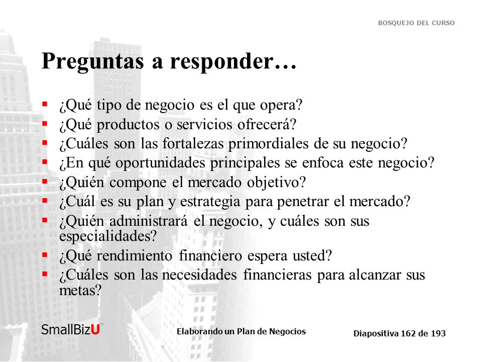Elaborando un Plan de Negocios Diapositiva 162 de 193 SmallBizU BOSQUEJO DEL CURSO Preguntas a responder… ¿Qué tipo de negocio es el que opera? ¿Qué p