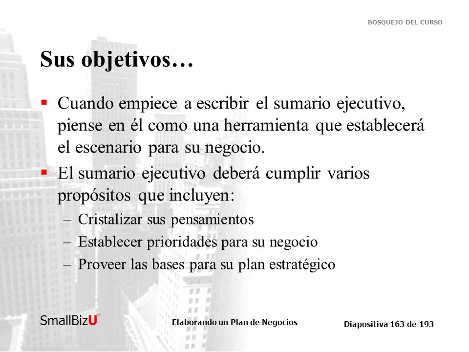 Elaborando un Plan de Negocios Diapositiva 163 de 193 SmallBizU BOSQUEJO DEL CURSO Sus objetivos… Cuando empiece a escribir el sumario ejecutivo, pien