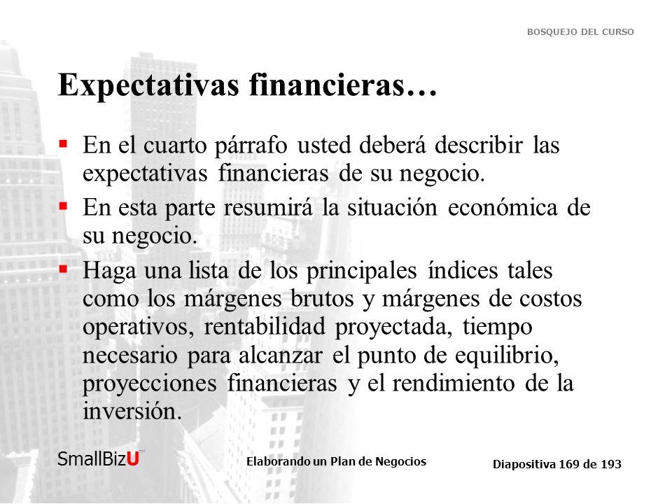 Elaborando un Plan de Negocios Diapositiva 169 de 193 SmallBizU BOSQUEJO DEL CURSO Expectativas financieras… En el cuarto párrafo usted deberá describ