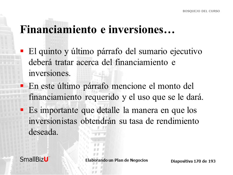Elaborando un Plan de Negocios Diapositiva 170 de 193 SmallBizU BOSQUEJO DEL CURSO Financiamiento e inversiones… El quinto y último párrafo del sumari