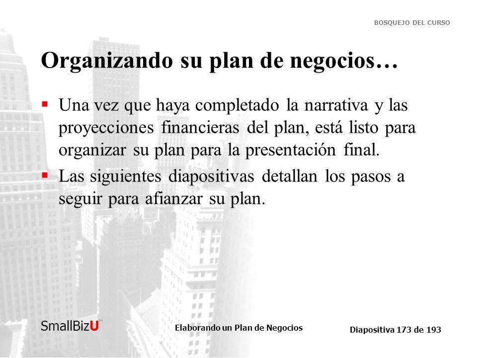 Elaborando un Plan de Negocios Diapositiva 173 de 193 SmallBizU BOSQUEJO DEL CURSO Organizando su plan de negocios… Una vez que haya completado la nar