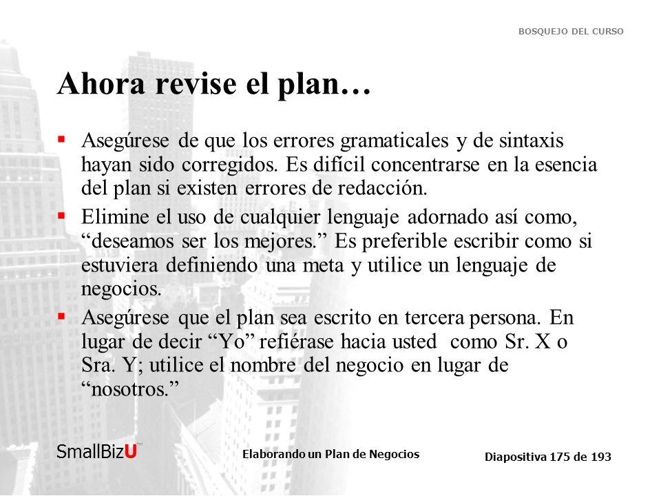 Elaborando un Plan de Negocios Diapositiva 175 de 193 SmallBizU BOSQUEJO DEL CURSO Ahora revise el plan… Asegúrese de que los errores gramaticales y d