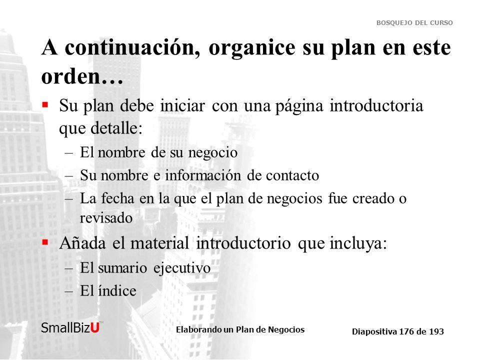 Elaborando un Plan de Negocios Diapositiva 176 de 193 SmallBizU BOSQUEJO DEL CURSO A continuación, organice su plan en este orden… Su plan debe inicia