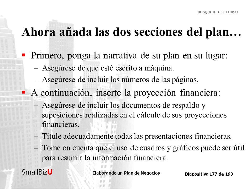 Elaborando un Plan de Negocios Diapositiva 177 de 193 SmallBizU BOSQUEJO DEL CURSO Ahora añada las dos secciones del plan… Primero, ponga la narrativa
