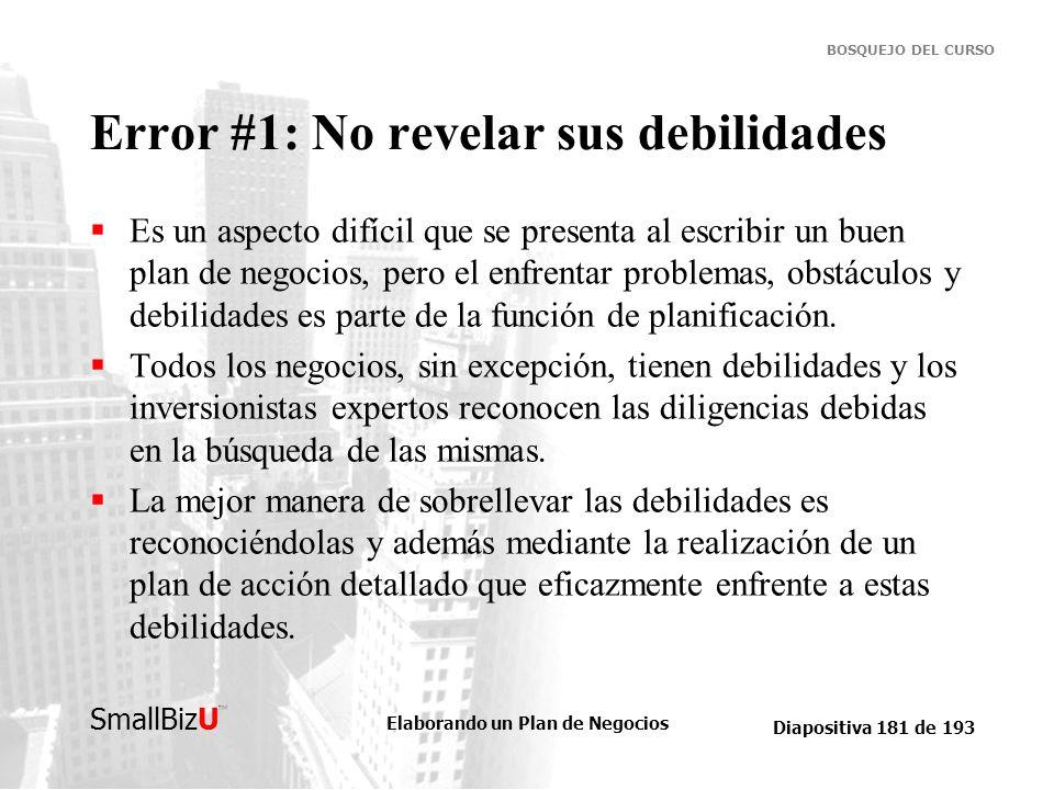 Elaborando un Plan de Negocios Diapositiva 181 de 193 SmallBizU BOSQUEJO DEL CURSO Error #1: No revelar sus debilidades Es un aspecto difícil que se p