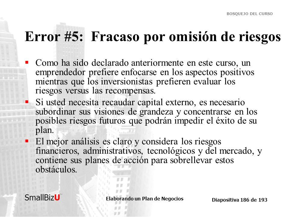 Elaborando un Plan de Negocios Diapositiva 186 de 193 SmallBizU BOSQUEJO DEL CURSO Error #5: Fracaso por omisión de riesgos Como ha sido declarado ant