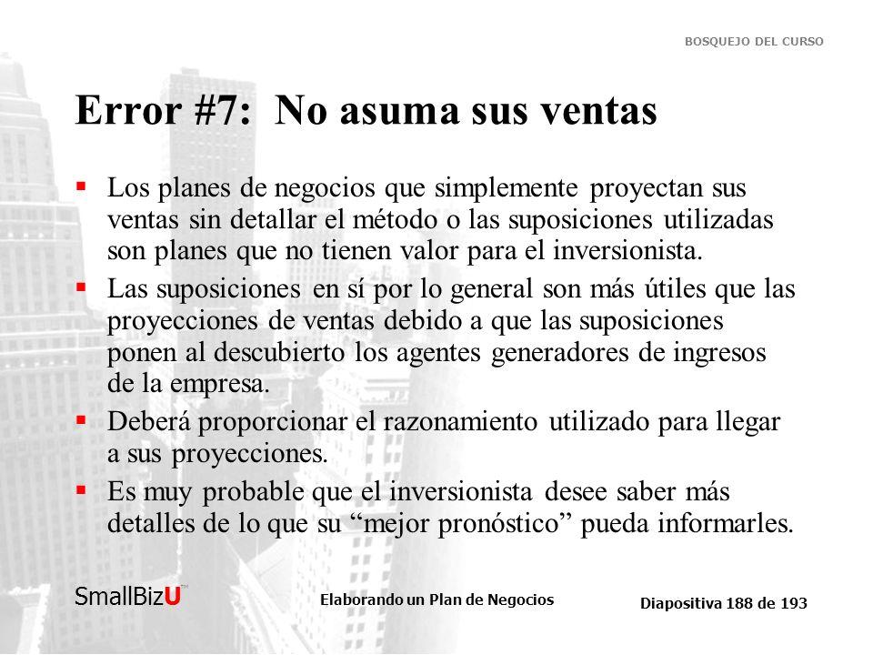 Elaborando un Plan de Negocios Diapositiva 188 de 193 SmallBizU BOSQUEJO DEL CURSO Error #7: No asuma sus ventas Los planes de negocios que simplement