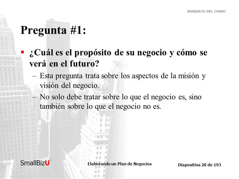 Elaborando un Plan de Negocios Diapositiva 20 de 193 SmallBizU BOSQUEJO DEL CURSO Pregunta #1: ¿Cuál es el propósito de su negocio y cómo se verá en e