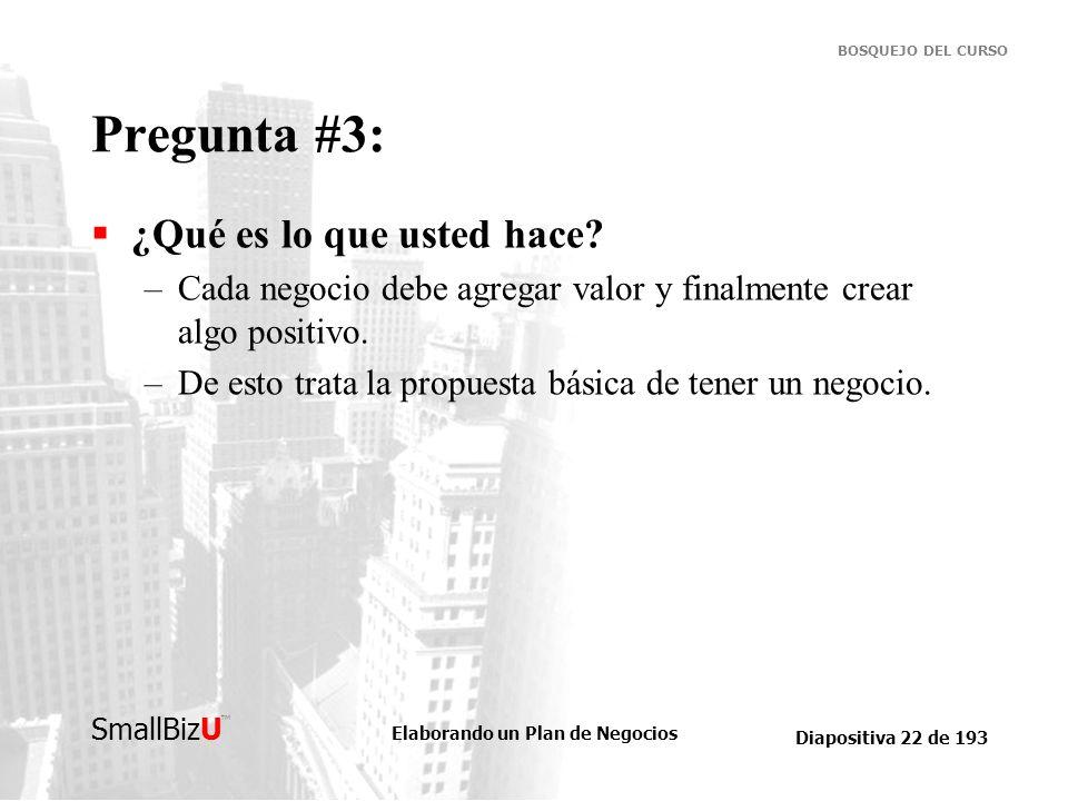 Elaborando un Plan de Negocios Diapositiva 22 de 193 SmallBizU BOSQUEJO DEL CURSO Pregunta #3: ¿Qué es lo que usted hace? –Cada negocio debe agregar v