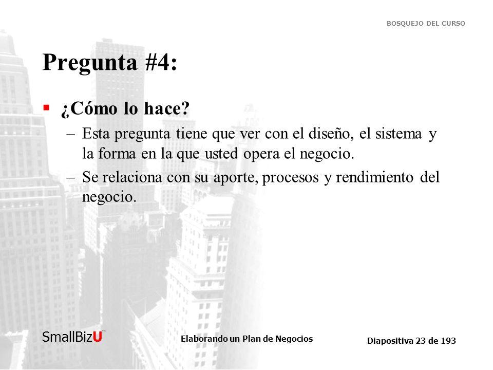 Elaborando un Plan de Negocios Diapositiva 23 de 193 SmallBizU BOSQUEJO DEL CURSO Pregunta #4: ¿Cómo lo hace? –Esta pregunta tiene que ver con el dise