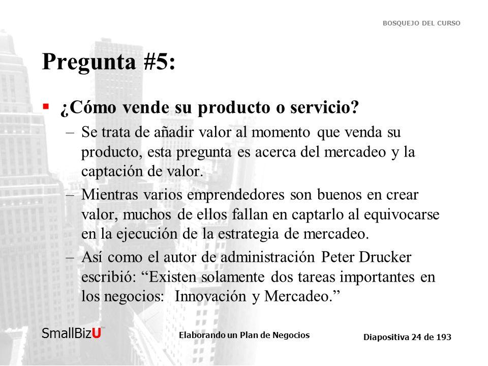 Elaborando un Plan de Negocios Diapositiva 24 de 193 SmallBizU BOSQUEJO DEL CURSO Pregunta #5: ¿Cómo vende su producto o servicio? –Se trata de añadir