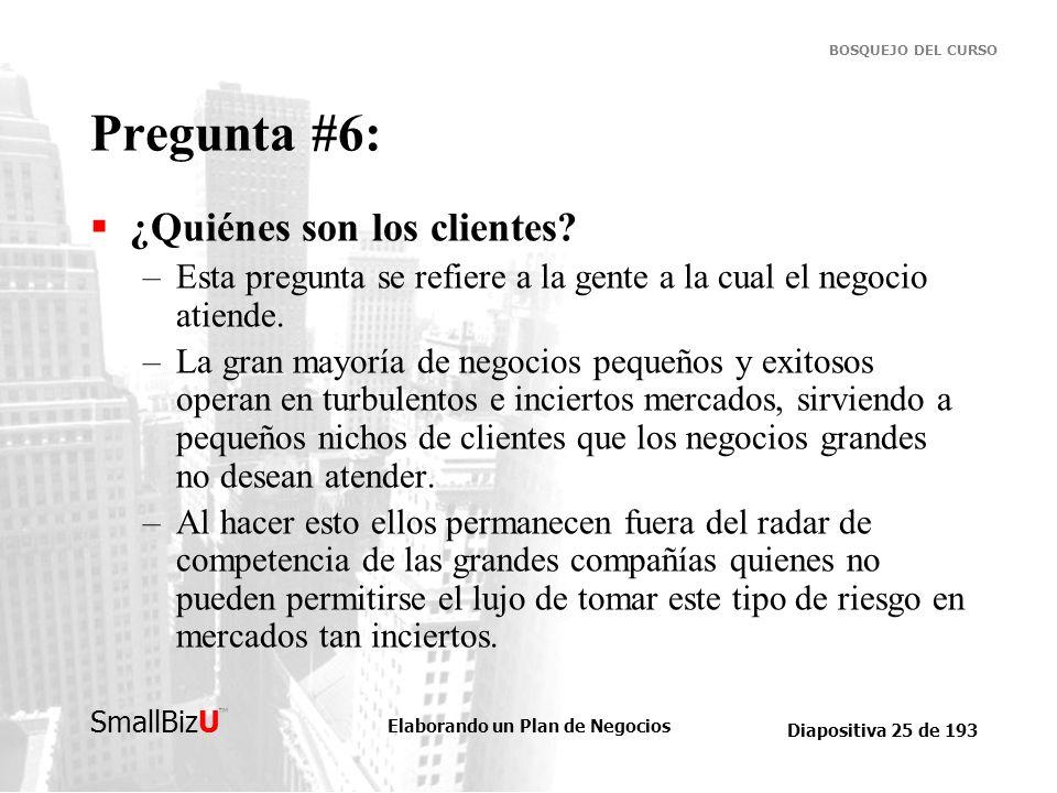 Elaborando un Plan de Negocios Diapositiva 25 de 193 SmallBizU BOSQUEJO DEL CURSO Pregunta #6: ¿Quiénes son los clientes? –Esta pregunta se refiere a