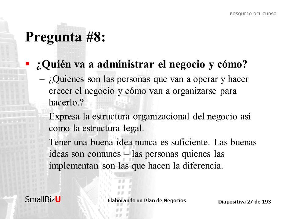 Elaborando un Plan de Negocios Diapositiva 27 de 193 SmallBizU BOSQUEJO DEL CURSO Pregunta #8: ¿Quién va a administrar el negocio y cómo? –¿Quienes so