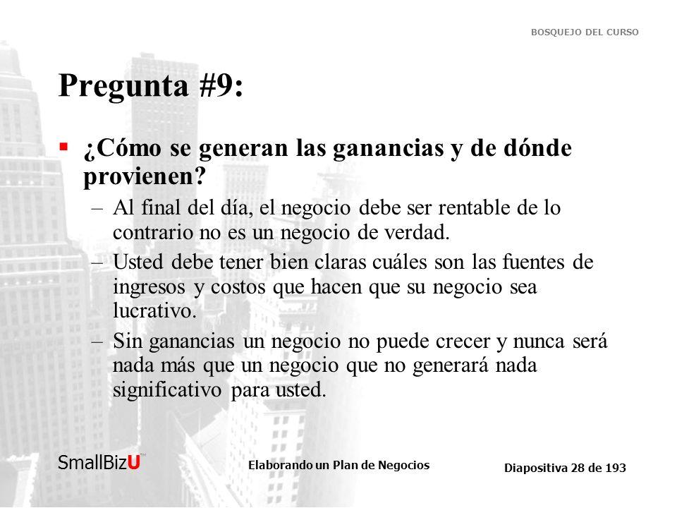Elaborando un Plan de Negocios Diapositiva 28 de 193 SmallBizU BOSQUEJO DEL CURSO Pregunta #9: ¿Cómo se generan las ganancias y de dónde provienen? –A