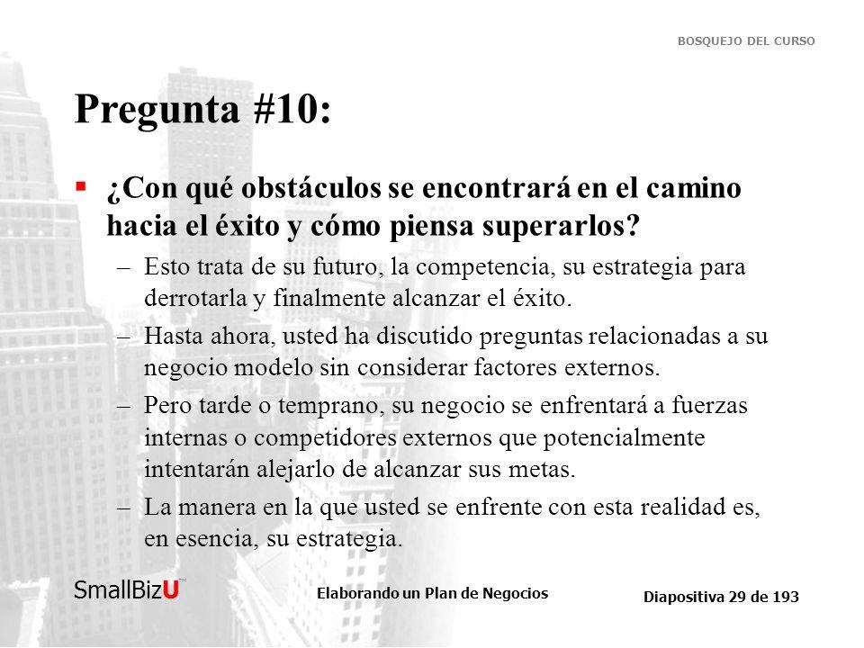 Elaborando un Plan de Negocios Diapositiva 29 de 193 SmallBizU BOSQUEJO DEL CURSO Pregunta #10: ¿Con qué obstáculos se encontrará en el camino hacia e