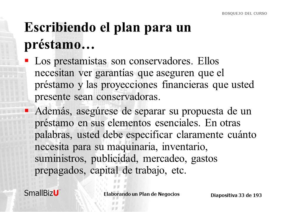 Elaborando un Plan de Negocios Diapositiva 33 de 193 SmallBizU BOSQUEJO DEL CURSO Escribiendo el plan para un préstamo… Los prestamistas son conservad