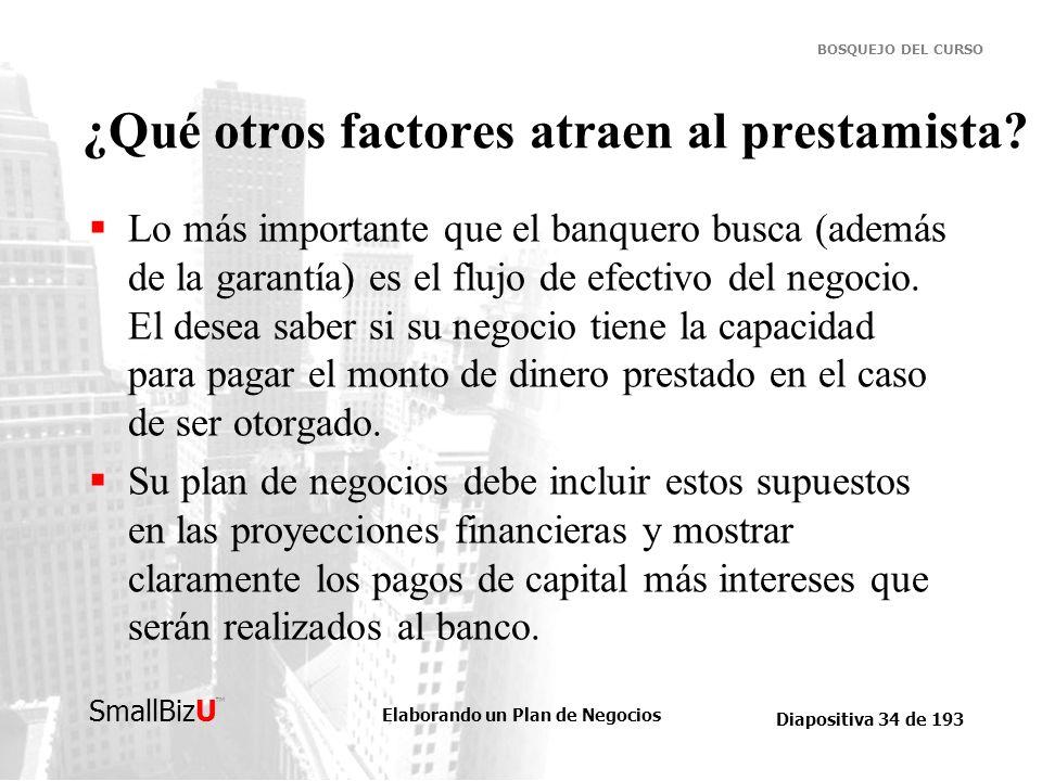 Elaborando un Plan de Negocios Diapositiva 34 de 193 SmallBizU BOSQUEJO DEL CURSO ¿Qué otros factores atraen al prestamista? Lo más importante que el