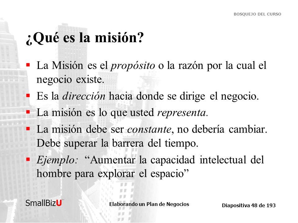Elaborando un Plan de Negocios Diapositiva 48 de 193 SmallBizU BOSQUEJO DEL CURSO ¿Qué es la misión? La Misión es el propósito o la razón por la cual