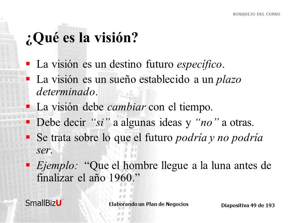 Elaborando un Plan de Negocios Diapositiva 49 de 193 SmallBizU BOSQUEJO DEL CURSO ¿Qué es la visión? La visión es un destino futuro específico. La vis
