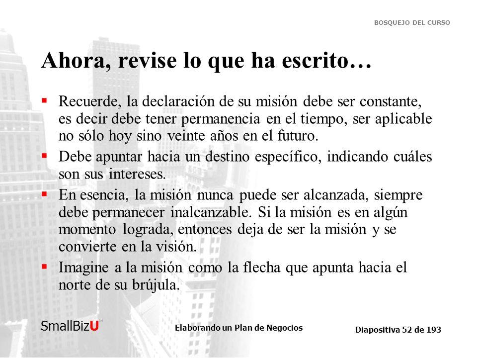 Elaborando un Plan de Negocios Diapositiva 52 de 193 SmallBizU BOSQUEJO DEL CURSO Ahora, revise lo que ha escrito… Recuerde, la declaración de su misi