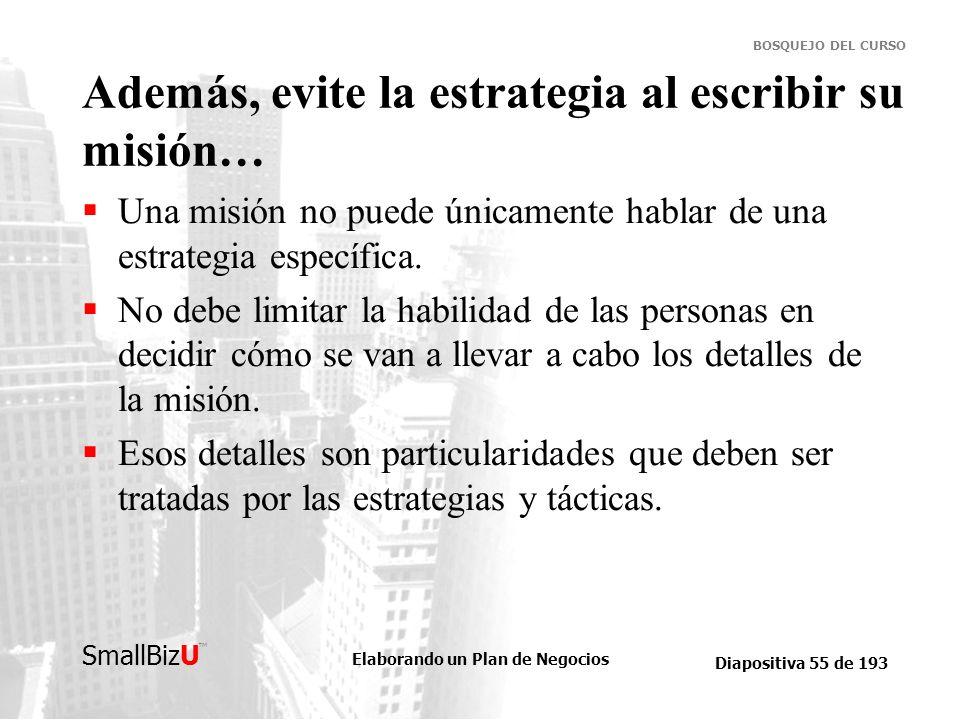 Elaborando un Plan de Negocios Diapositiva 55 de 193 SmallBizU BOSQUEJO DEL CURSO Además, evite la estrategia al escribir su misión… Una misión no pue