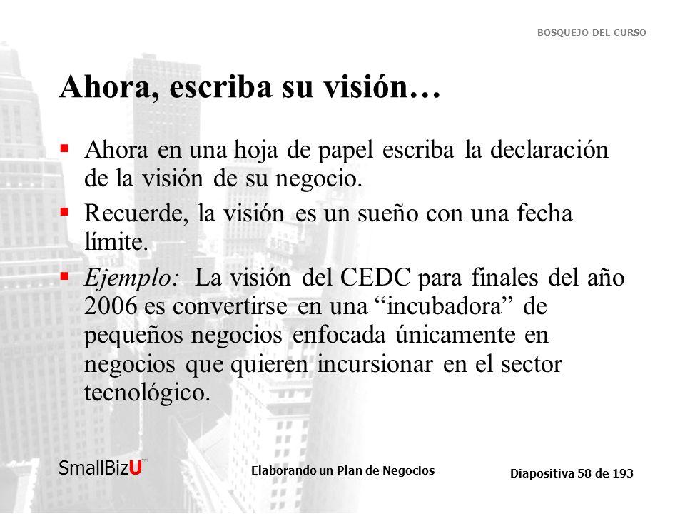 Elaborando un Plan de Negocios Diapositiva 58 de 193 SmallBizU BOSQUEJO DEL CURSO Ahora, escriba su visión… Ahora en una hoja de papel escriba la decl