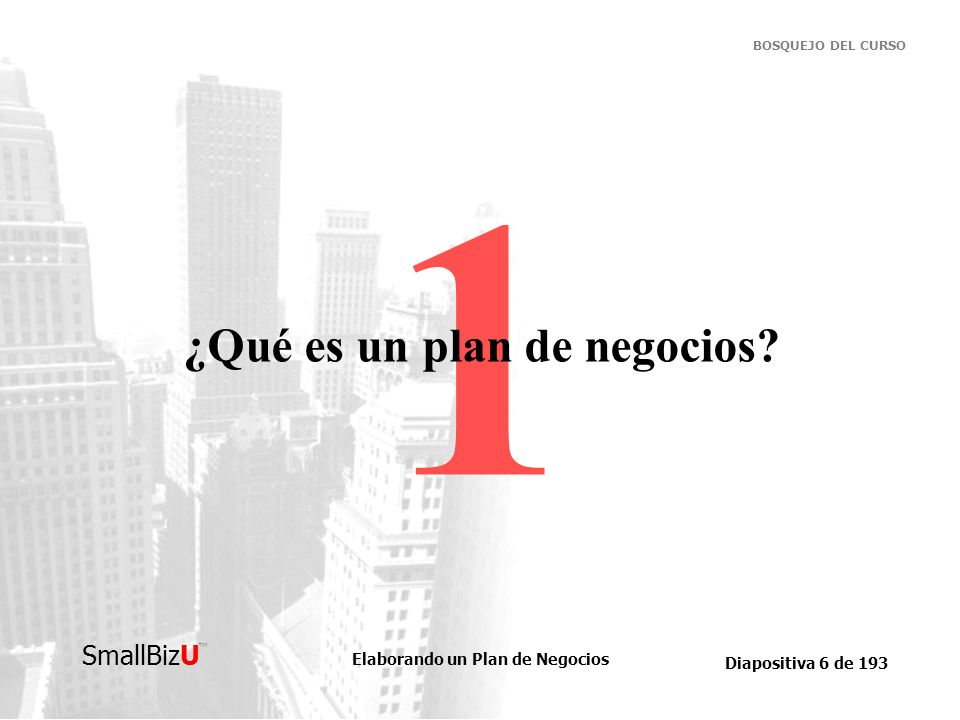 Elaborando un Plan de Negocios Diapositiva 7 de 193 SmallBizU BOSQUEJO DEL CURSO ¿Qué es un plan de negocios.