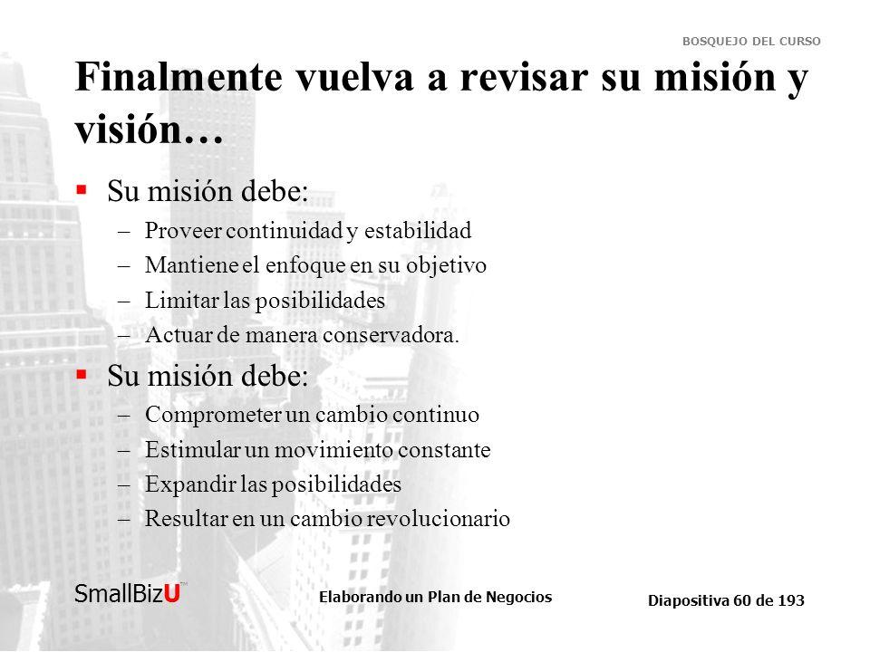 Elaborando un Plan de Negocios Diapositiva 60 de 193 SmallBizU BOSQUEJO DEL CURSO Finalmente vuelva a revisar su misión y visión… Su misión debe: –Pro