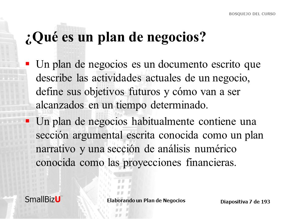 Elaborando un Plan de Negocios Diapositiva 7 de 193 SmallBizU BOSQUEJO DEL CURSO ¿Qué es un plan de negocios? Un plan de negocios es un documento escr