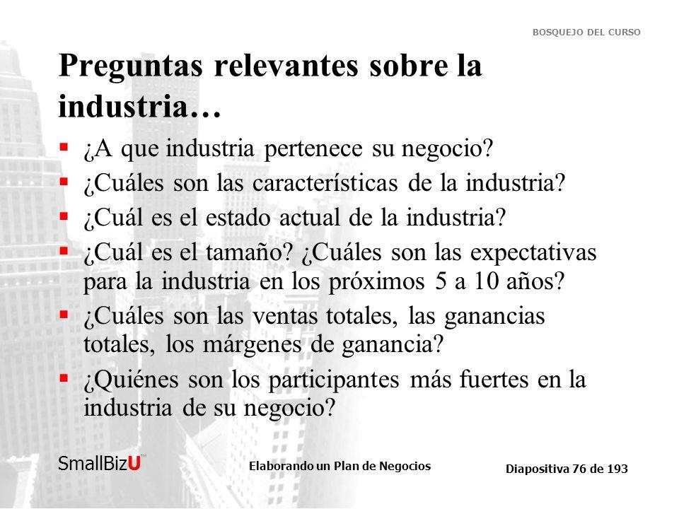 Elaborando un Plan de Negocios Diapositiva 76 de 193 SmallBizU BOSQUEJO DEL CURSO Preguntas relevantes sobre la industria… ¿A que industria pertenece