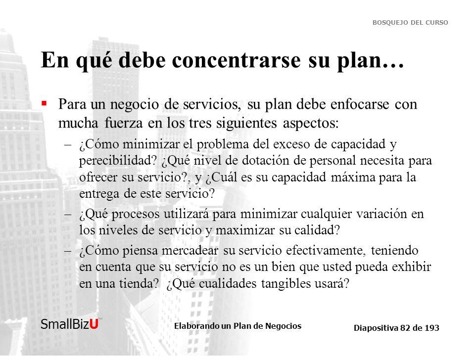 Elaborando un Plan de Negocios Diapositiva 82 de 193 SmallBizU BOSQUEJO DEL CURSO En qué debe concentrarse su plan… Para un negocio de servicios, su p