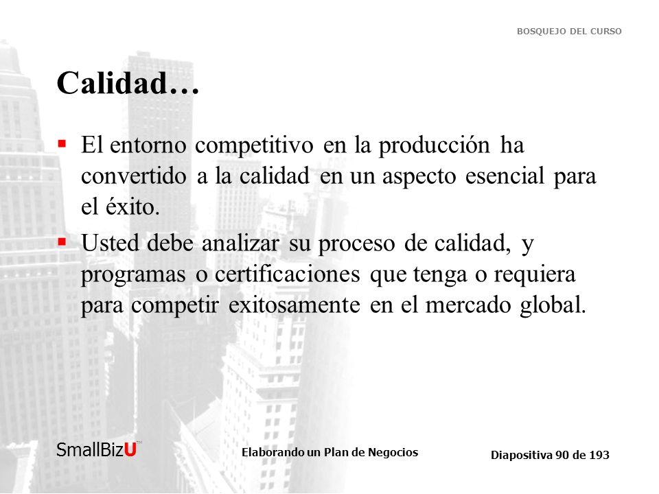 Elaborando un Plan de Negocios Diapositiva 90 de 193 SmallBizU BOSQUEJO DEL CURSO Calidad… El entorno competitivo en la producción ha convertido a la