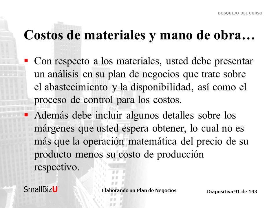 Elaborando un Plan de Negocios Diapositiva 91 de 193 SmallBizU BOSQUEJO DEL CURSO Costos de materiales y mano de obra… Con respecto a los materiales,