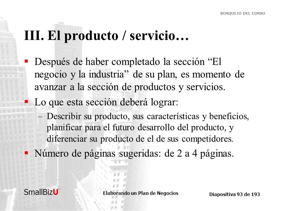 Elaborando un Plan de Negocios Diapositiva 93 de 193 SmallBizU BOSQUEJO DEL CURSO III. El producto / servicio… Después de haber completado la sección
