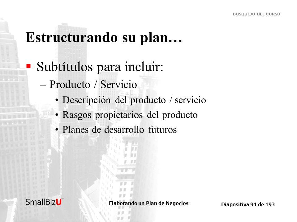 Elaborando un Plan de Negocios Diapositiva 94 de 193 SmallBizU BOSQUEJO DEL CURSO Estructurando su plan… Subtítulos para incluir: –Producto / Servicio