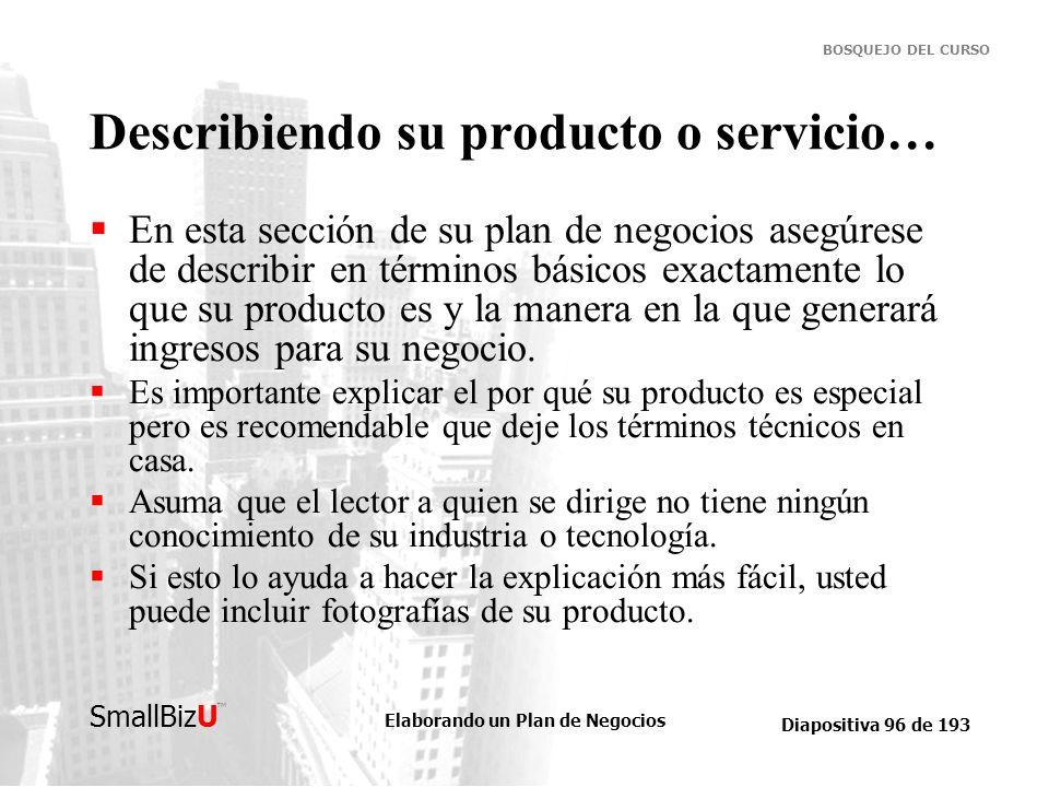 Elaborando un Plan de Negocios Diapositiva 96 de 193 SmallBizU BOSQUEJO DEL CURSO Describiendo su producto o servicio… En esta sección de su plan de n