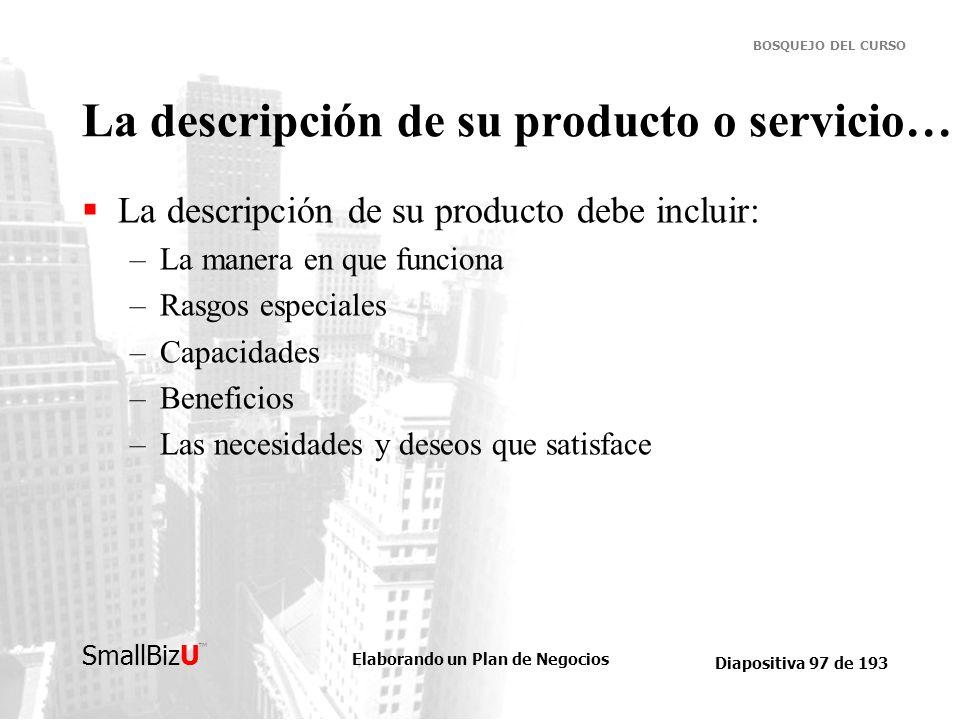 Elaborando un Plan de Negocios Diapositiva 97 de 193 SmallBizU BOSQUEJO DEL CURSO La descripción de su producto o servicio… La descripción de su produ