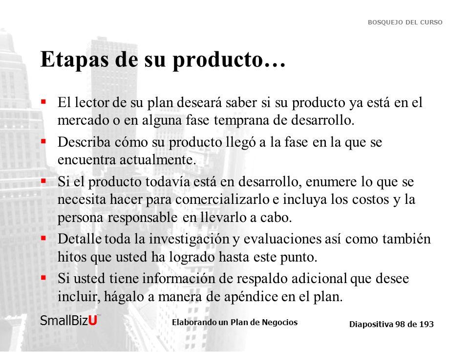 Elaborando un Plan de Negocios Diapositiva 98 de 193 SmallBizU BOSQUEJO DEL CURSO Etapas de su producto… El lector de su plan deseará saber si su prod