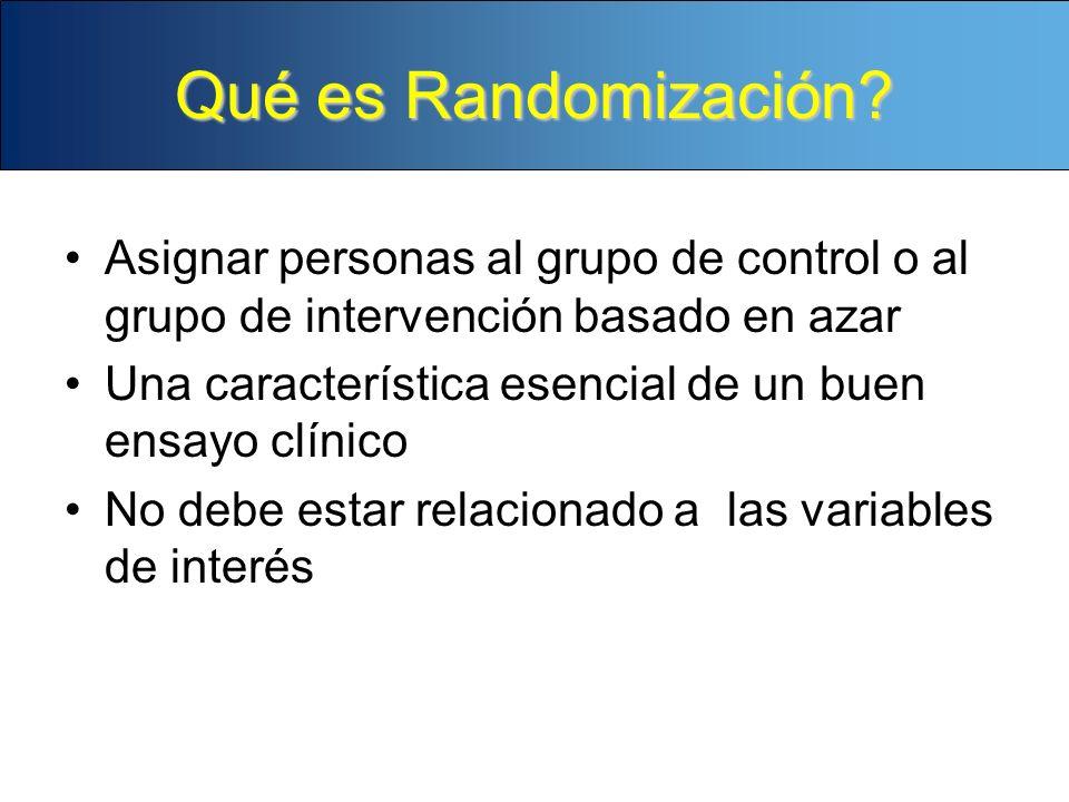 Qué es Randomización? Asignar personas al grupo de control o al grupo de intervención basado en azar Una característica esencial de un buen ensayo clí