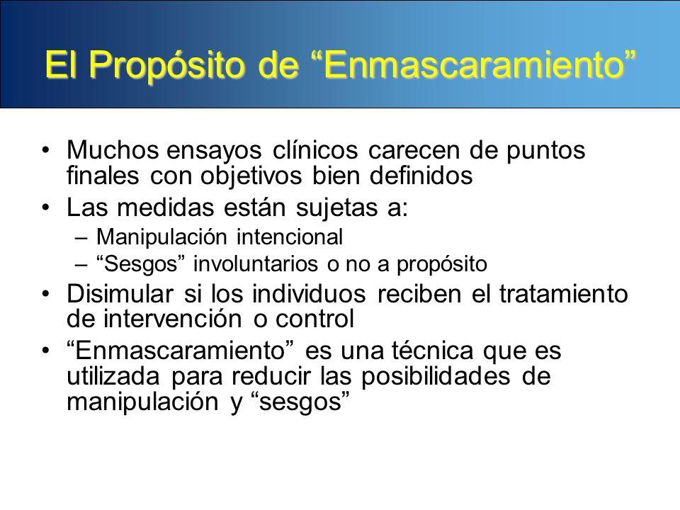 El Propósito de Enmascaramiento Muchos ensayos clínicos carecen de puntos finales con objetivos bien definidos Las medidas están sujetas a: –Manipulac