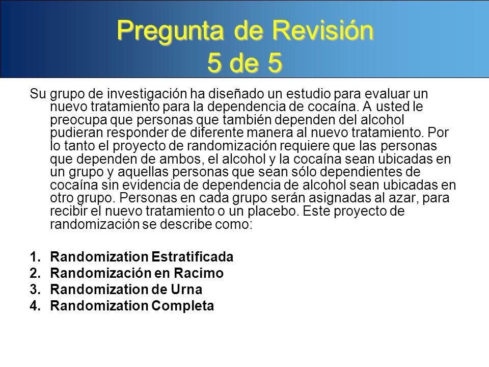 Pregunta de Revisión 5 de 5 Su grupo de investigación ha diseñado un estudio para evaluar un nuevo tratamiento para la dependencia de cocaína. A usted