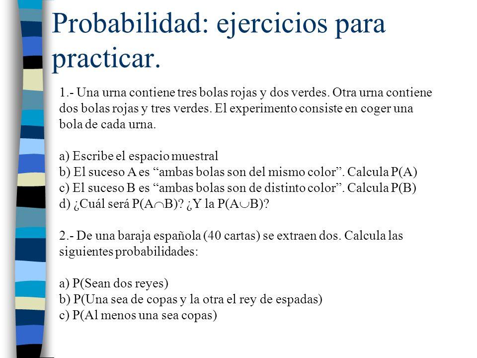 Probabilidad: ejercicios para practicar. 1.- Una urna contiene tres bolas rojas y dos verdes. Otra urna contiene dos bolas rojas y tres verdes. El exp