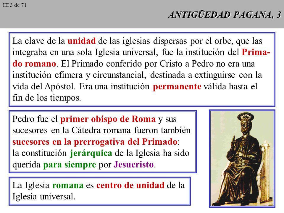 ANTIGÜEDAD PAGANA, 3 La clave de la unidad de las iglesias dispersas por el orbe, que las integraba en una sola Iglesia universal, fue la institución del Prima- do romano.