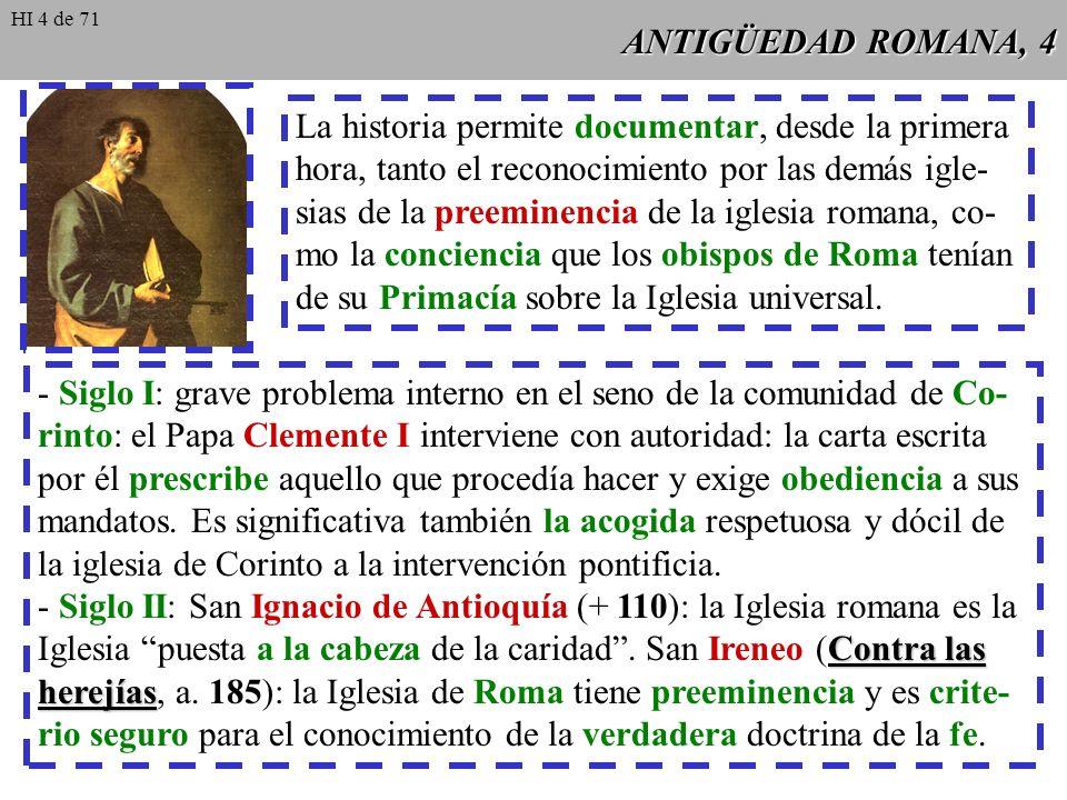 ANTIGÜEDAD ROMANA, 4 La historia permite documentar, desde la primera hora, tanto el reconocimiento por las demás igle- sias de la preeminencia de la iglesia romana, co- mo la conciencia que los obispos de Roma tenían de su Primacía sobre la Iglesia universal.